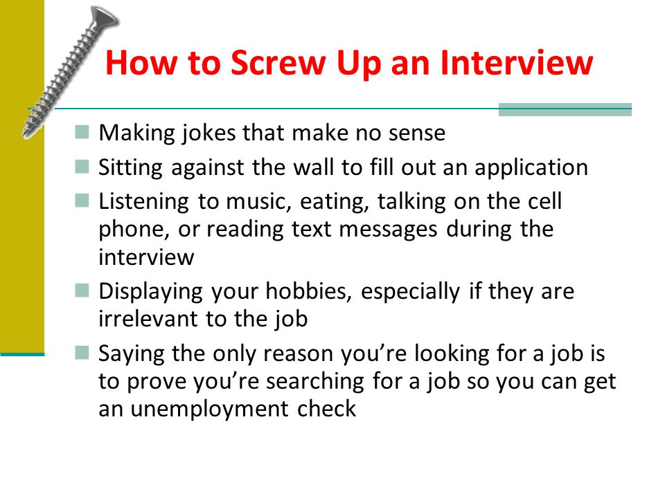 How to Screw Up an Interview Making jokes that make no sense Sitting against the wall to fill out an application Listening to music, eating, talking o