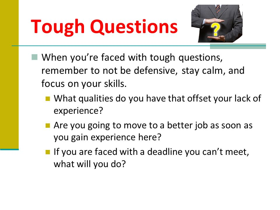 Tough Questions When youre faced with tough questions, remember to not be defensive, stay calm, and focus on your skills. What qualities do you have t