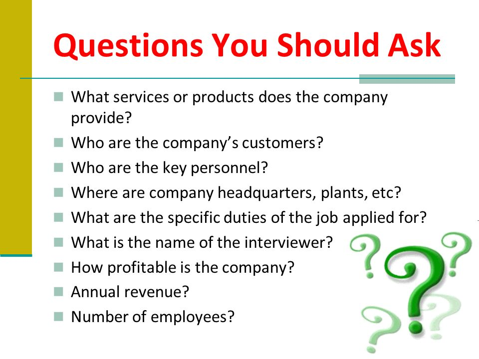 Questions You Should Ask What services or products does the company provide? Who are the companys customers? Who are the key personnel? Where are comp