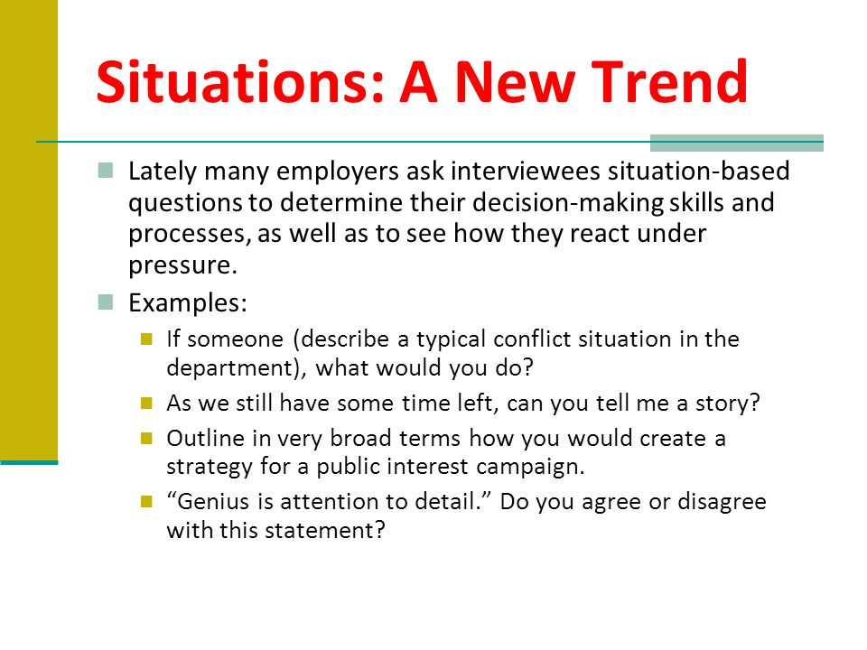 Situations: A New Trend Lately many employers ask interviewees situation-based questions to determine their decision-making skills and processes, as w