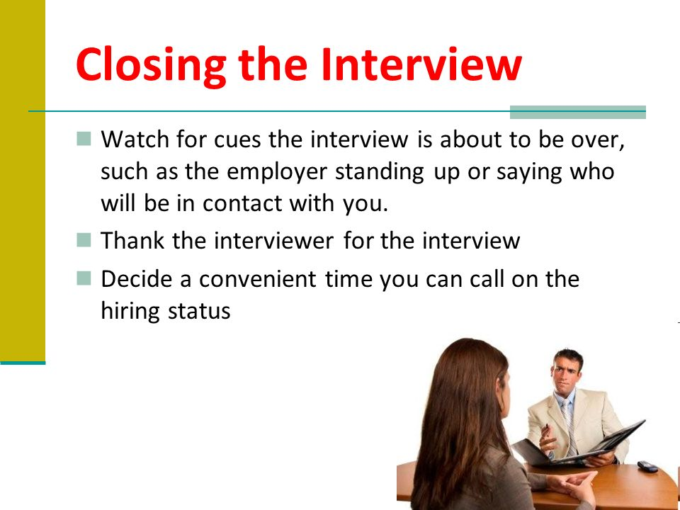 Closing the Interview Watch for cues the interview is about to be over, such as the employer standing up or saying who will be in contact with you. Th