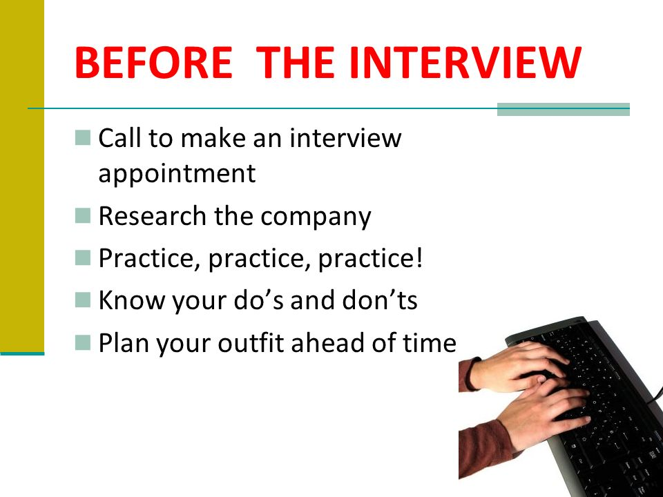 BEFORE THE INTERVIEW Call to make an interview appointment Research the company Practice, practice, practice! Know your dos and donts Plan your outfit