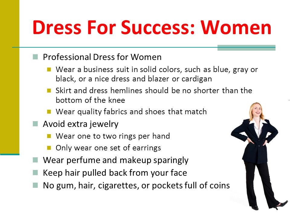 Dress For Success: Women Professional Dress for Women Wear a business suit in solid colors, such as blue, gray or black, or a nice dress and blazer or