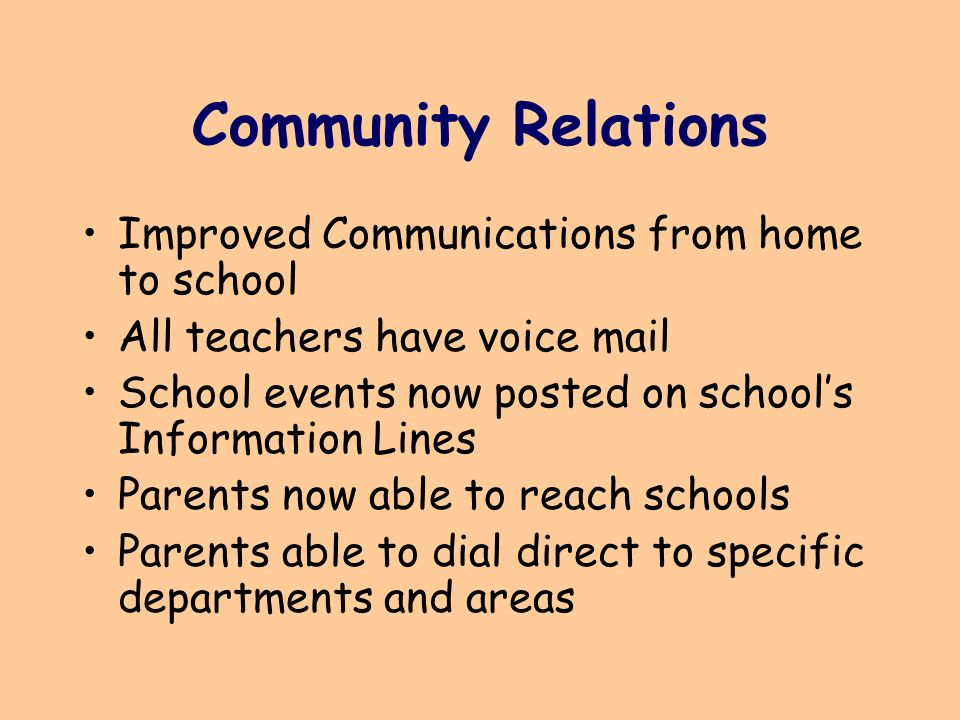 Community Relations Improved Communications from home to school All teachers have voice mail School events now posted on schools Information Lines Parents now able to reach schools Parents able to dial direct to specific departments and areas