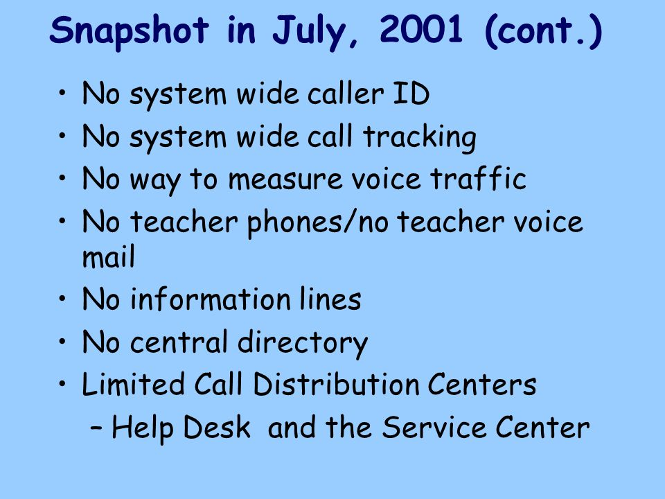 No system wide caller ID No system wide call tracking No way to measure voice traffic No teacher phones/no teacher voice mail No information lines No central directory Limited Call Distribution Centers –Help Desk and the Service Center Snapshot in July, 2001 (cont.)