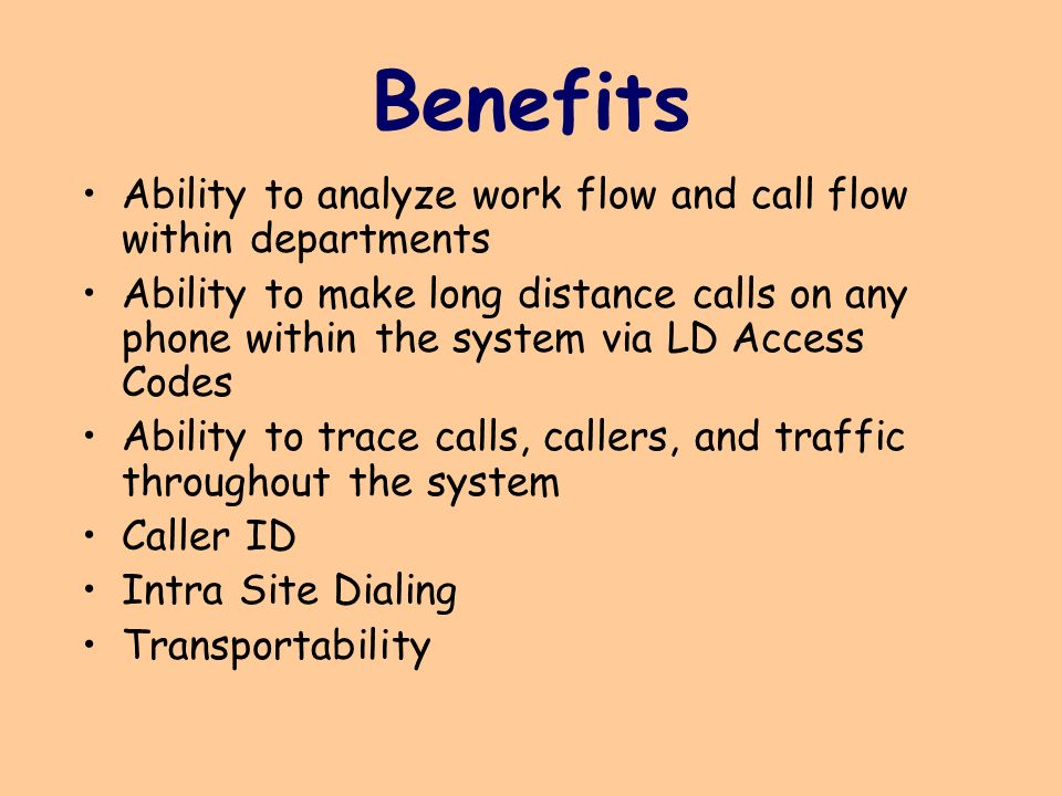 Benefits Ability to analyze work flow and call flow within departments Ability to make long distance calls on any phone within the system via LD Access Codes Ability to trace calls, callers, and traffic throughout the system Caller ID Intra Site Dialing Transportability