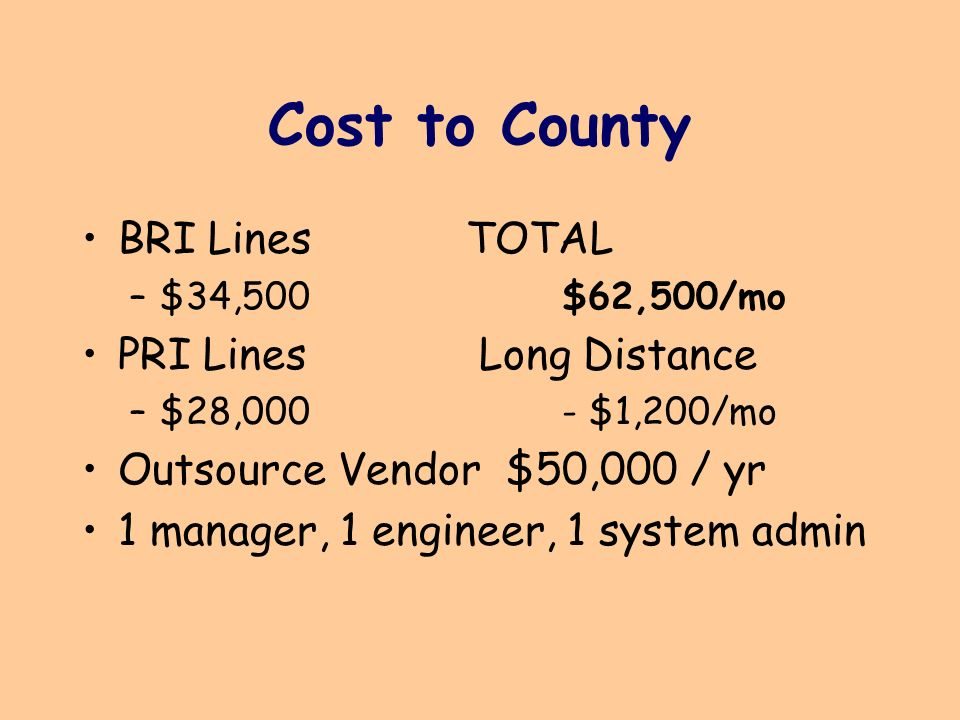 Cost to County BRI LinesTOTAL –$34,500$62,500/mo PRI Lines Long Distance –$28,000- $1,200/mo Outsource Vendor $50,000 / yr 1 manager, 1 engineer, 1 system admin
