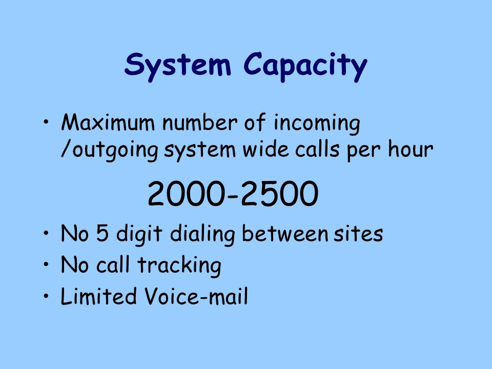 System Capacity Maximum number of incoming /outgoing system wide calls per hour 2000-2500 No 5 digit dialing between sites No call tracking Limited Voice-mail