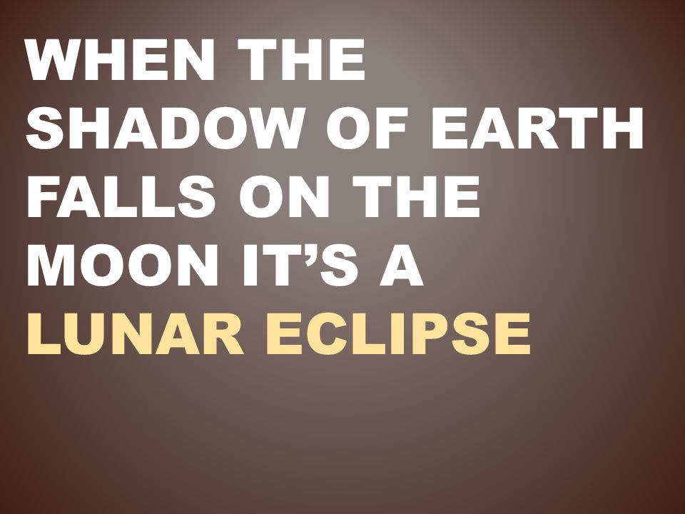 WHEN THE SHADOW OF EARTH FALLS ON THE MOON ITS A LUNAR ECLIPSE