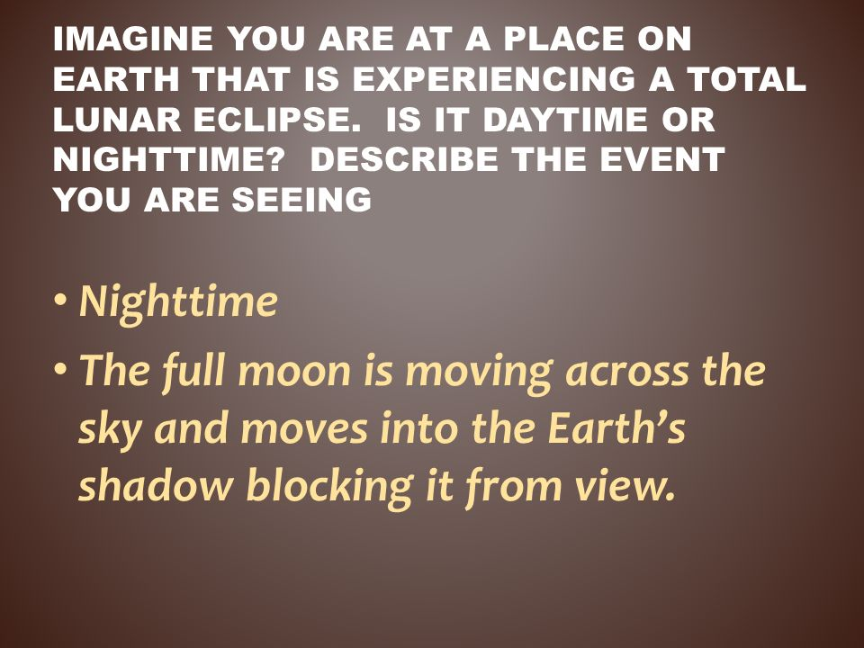 Nighttime The full moon is moving across the sky and moves into the Earths shadow blocking it from view. IMAGINE YOU ARE AT A PLACE ON EARTH THAT IS E
