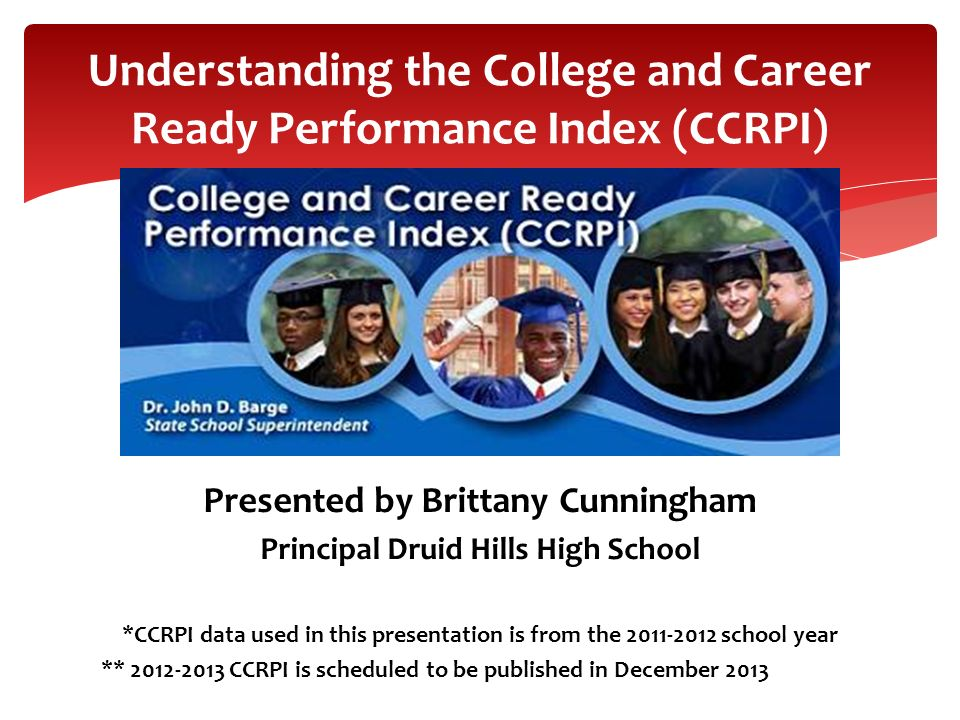 Presented by Brittany Cunningham Principal Druid Hills High School *CCRPI data used in this presentation is from the 2011-2012 school year ** 2012-201