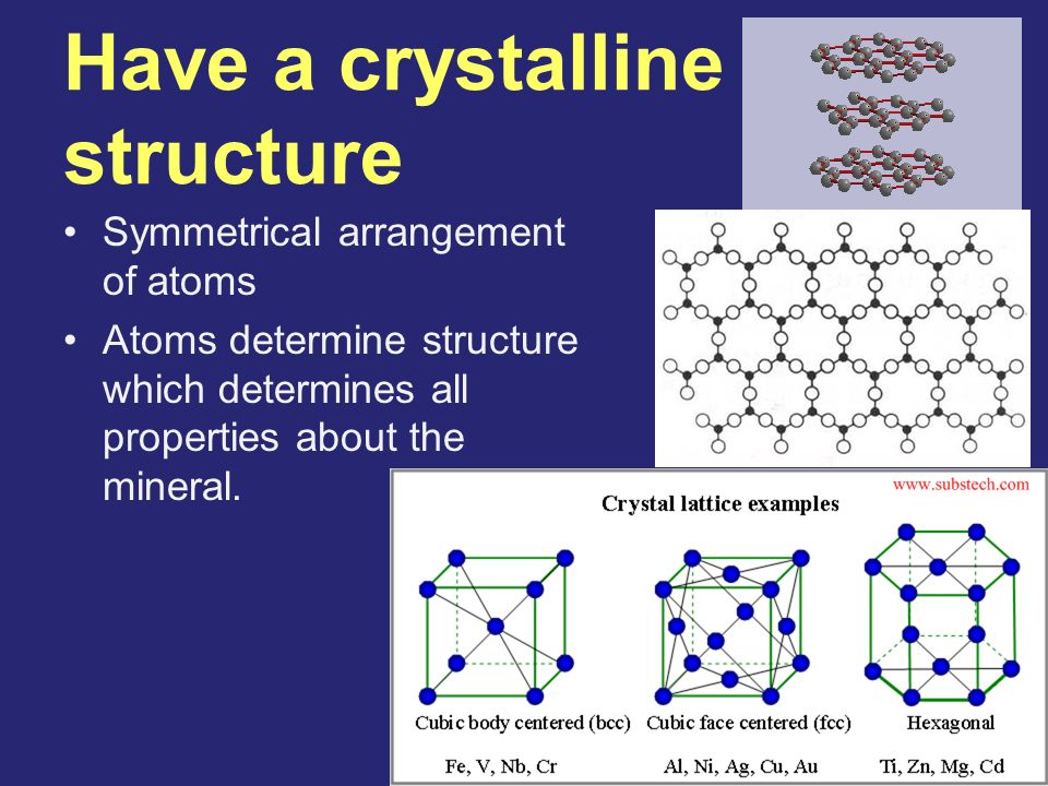 Have a crystalline structure Symmetrical arrangement of atoms Atoms determine structure which determines all properties about the mineral.
