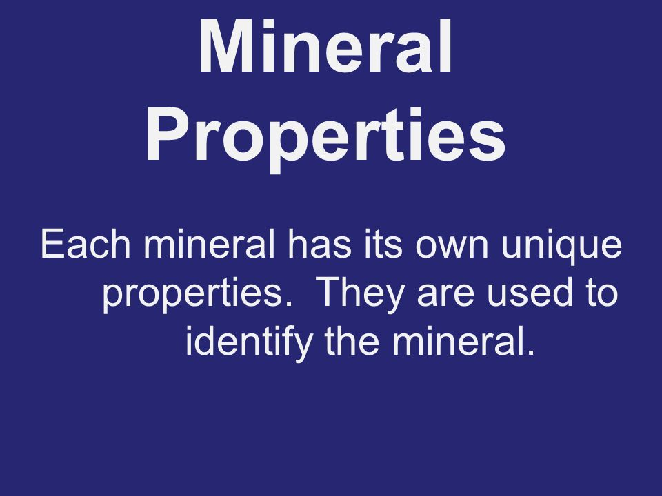 Mineral Properties Each mineral has its own unique properties. They are used to identify the mineral.