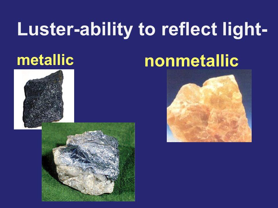 Luster-ability to reflect light- metallic nonmetallic
