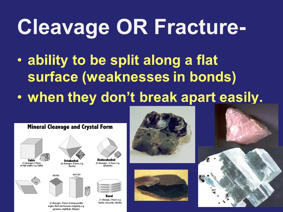 Cleavage OR Fracture- ability to be split along a flat surface (weaknesses in bonds) when they dont break apart easily.