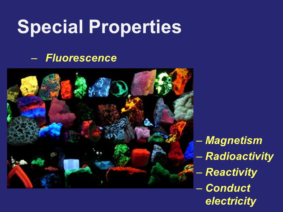 Special Properties –Fluorescence –Magnetism –Radioactivity –Reactivity –Conduct electricity