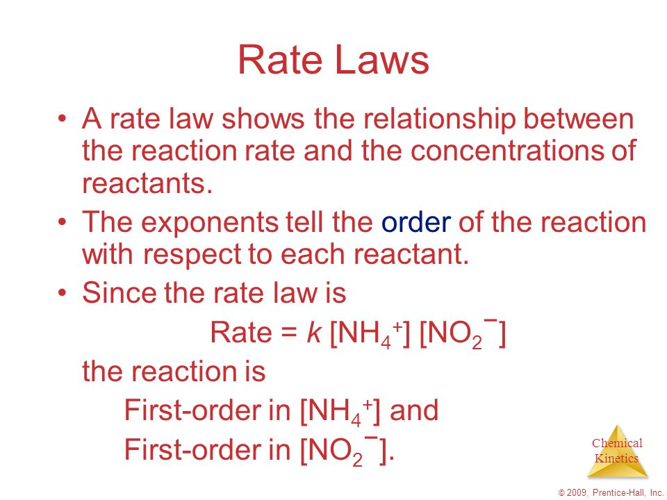 Chemical Kinetics © 2009, Prentice-Hall, Inc. Rate Laws A rate law shows the relationship between the reaction rate and the concentrations of reactant