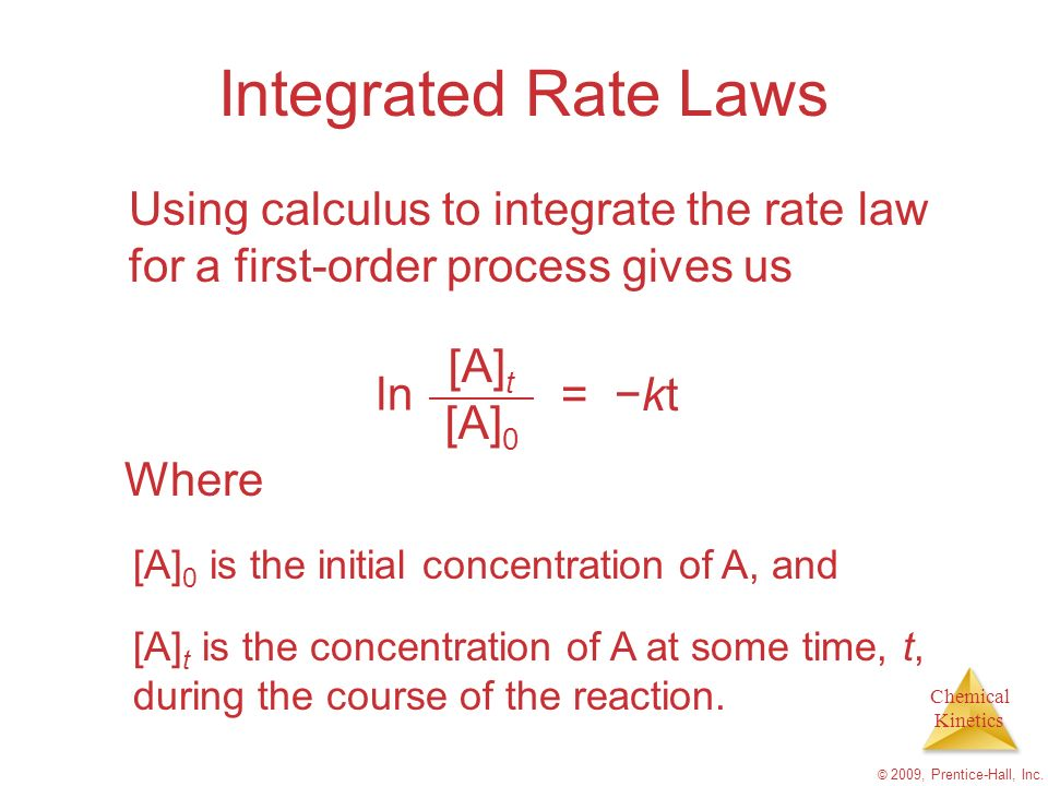 Chemical Kinetics © 2009, Prentice-Hall, Inc. Integrated Rate Laws Using calculus to integrate the rate law for a first-order process gives us ln [A]