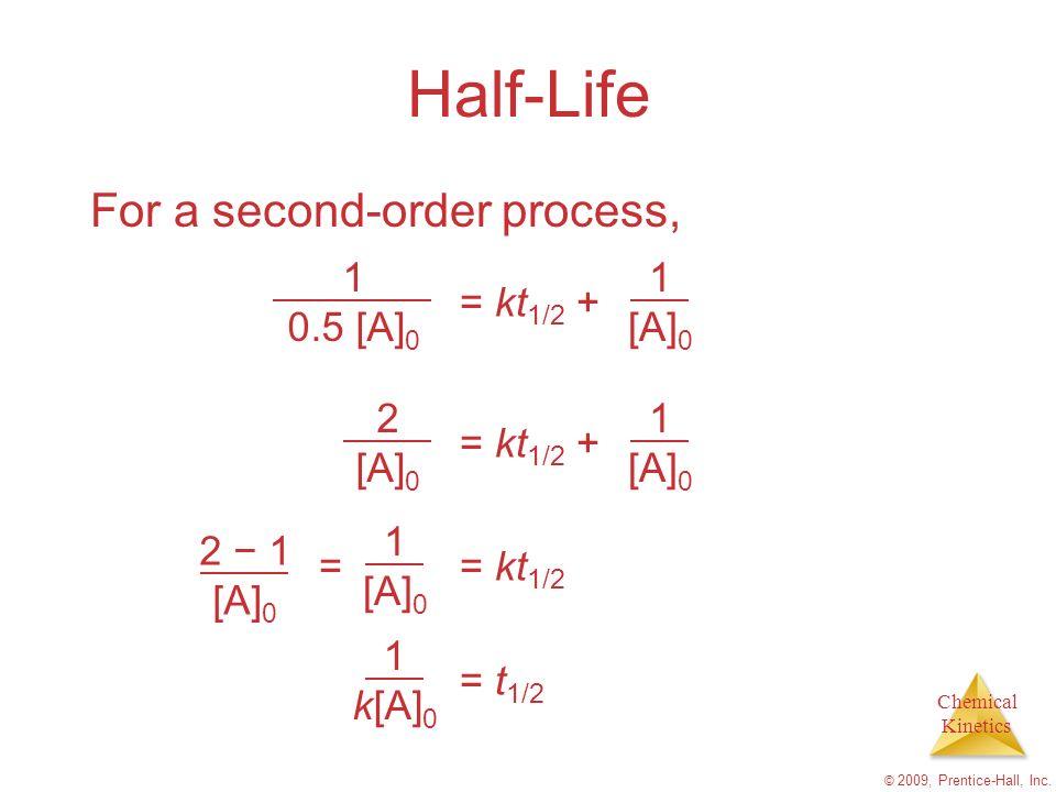 Chemical Kinetics © 2009, Prentice-Hall, Inc. Half-Life For a second-order process, 1 0.5 [A] 0 = kt 1/2 + 1 [A] 0 2 [A] 0 = kt 1/2 + 1 [A] 0 2 1 [A]