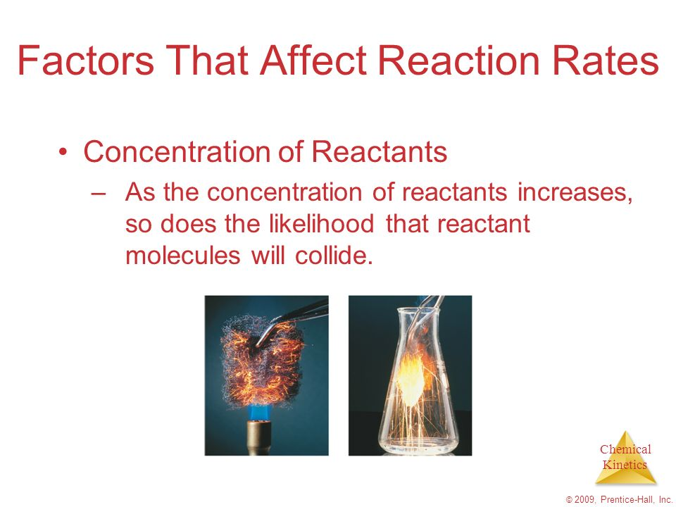 Chemical Kinetics © 2009, Prentice-Hall, Inc. Factors That Affect Reaction Rates Concentration of Reactants –As the concentration of reactants increas