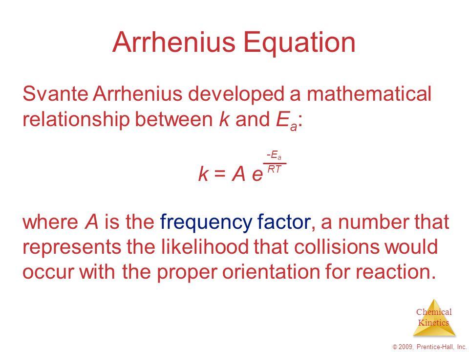 Chemical Kinetics © 2009, Prentice-Hall, Inc. Arrhenius Equation Svante Arrhenius developed a mathematical relationship between k and E a : k = A e wh