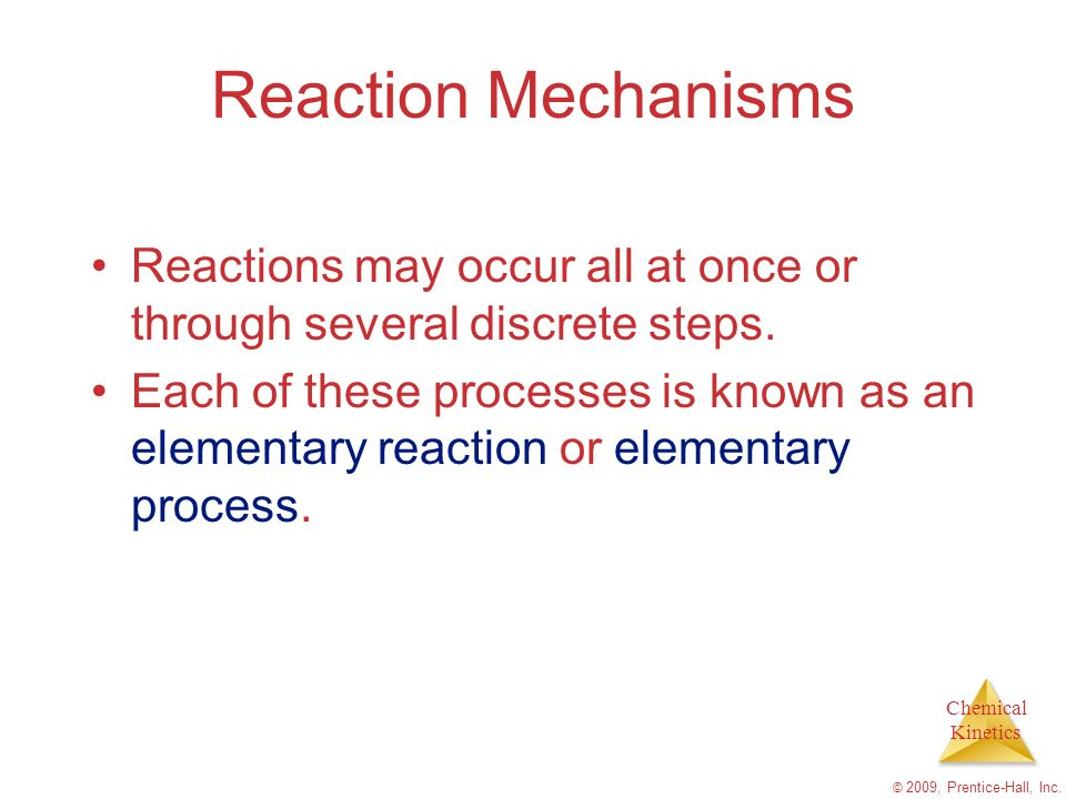 Chemical Kinetics © 2009, Prentice-Hall, Inc. Reaction Mechanisms Reactions may occur all at once or through several discrete steps. Each of these pro