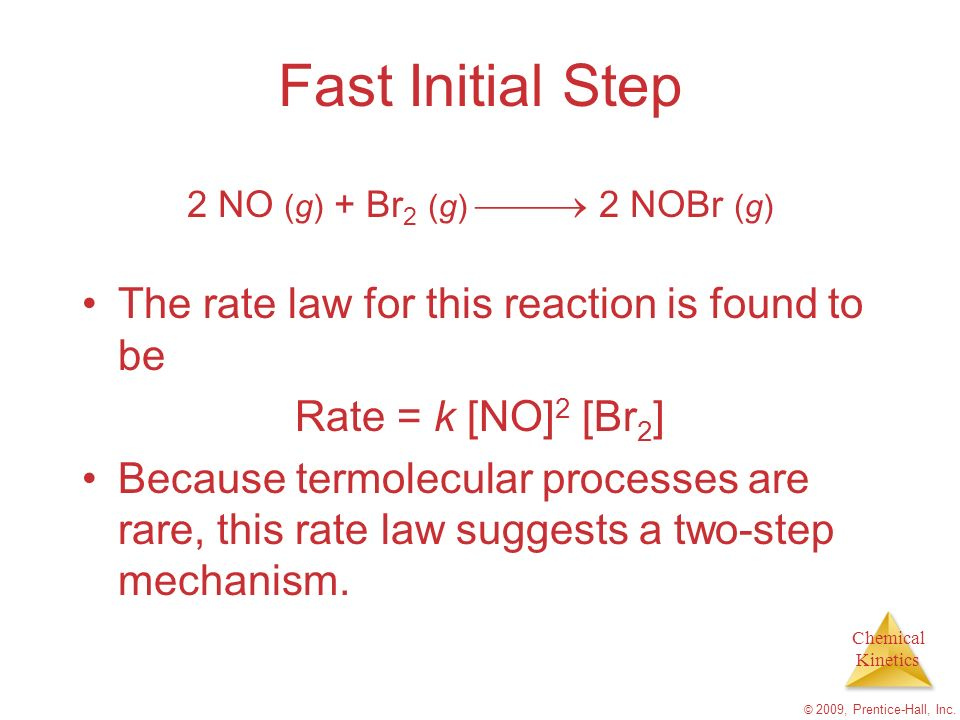 Chemical Kinetics © 2009, Prentice-Hall, Inc. Fast Initial Step The rate law for this reaction is found to be Rate = k [NO] 2 [Br 2 ] Because termolec
