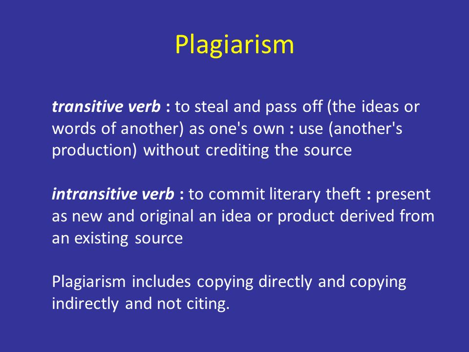Plagiarism transitive verb : to steal and pass off (the ideas or words of another) as one s own : use (another s production) without crediting the source intransitive verb : to commit literary theft : present as new and original an idea or product derived from an existing source Plagiarism includes copying directly and copying indirectly and not citing.