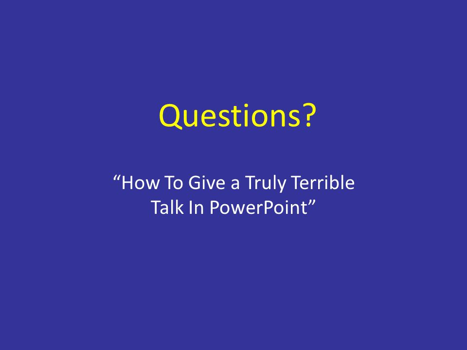 Questions How To Give a Truly Terrible Talk In PowerPoint