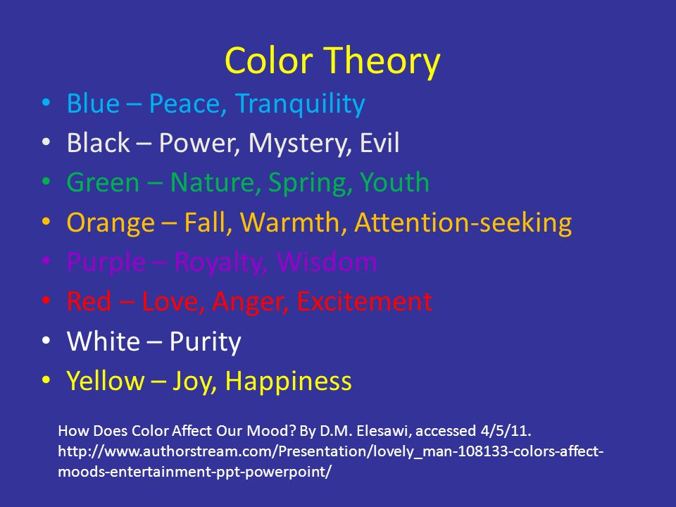 Color Theory Blue – Peace, Tranquility Black – Power, Mystery, Evil Green – Nature, Spring, Youth Orange – Fall, Warmth, Attention-seeking Purple – Royalty, Wisdom Red – Love, Anger, Excitement White – Purity Yellow – Joy, Happiness How Does Color Affect Our Mood.