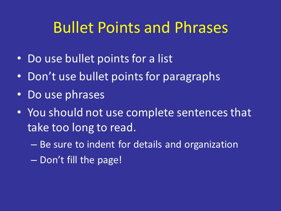 Bullet Points and Phrases Do use bullet points for a list Dont use bullet points for paragraphs Do use phrases You should not use complete sentences that take too long to read.