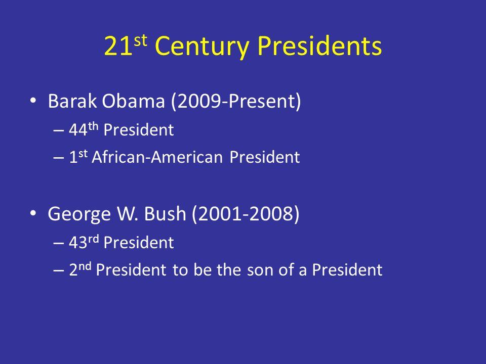 21 st Century Presidents Barak Obama (2009-Present) – 44 th President – 1 st African-American President George W. Bush (2001-2008) – 43 rd President –