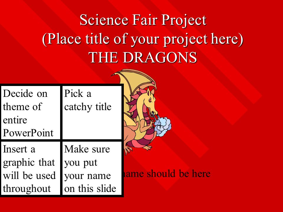 Science Fair Project (Place title of your project here) THE DRAGONS Your name should be here Decide on theme of entire PowerPoint Pick a catchy title