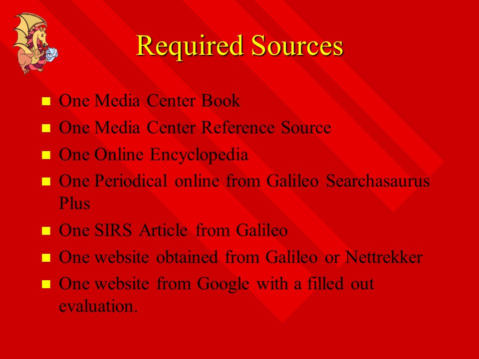Required Sources One Media Center Book One Media Center Reference Source One Online Encyclopedia One Periodical online from Galileo Searchasaurus Plus