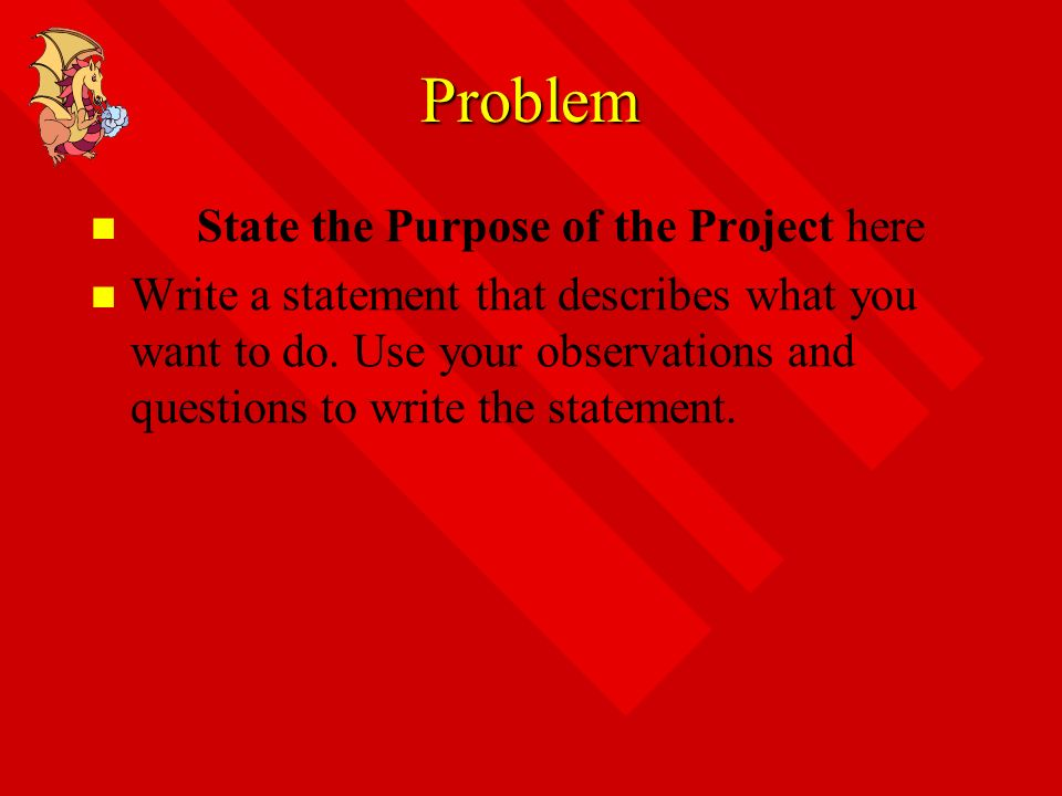 Problem State the Purpose of the Project here Write a statement that describes what you want to do. Use your observations and questions to write the s