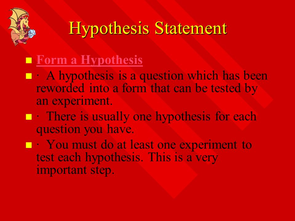 Hypothesis Statement Form a Hypothesis · A hypothesis is a question which has been reworded into a form that can be tested by an experiment. · There i
