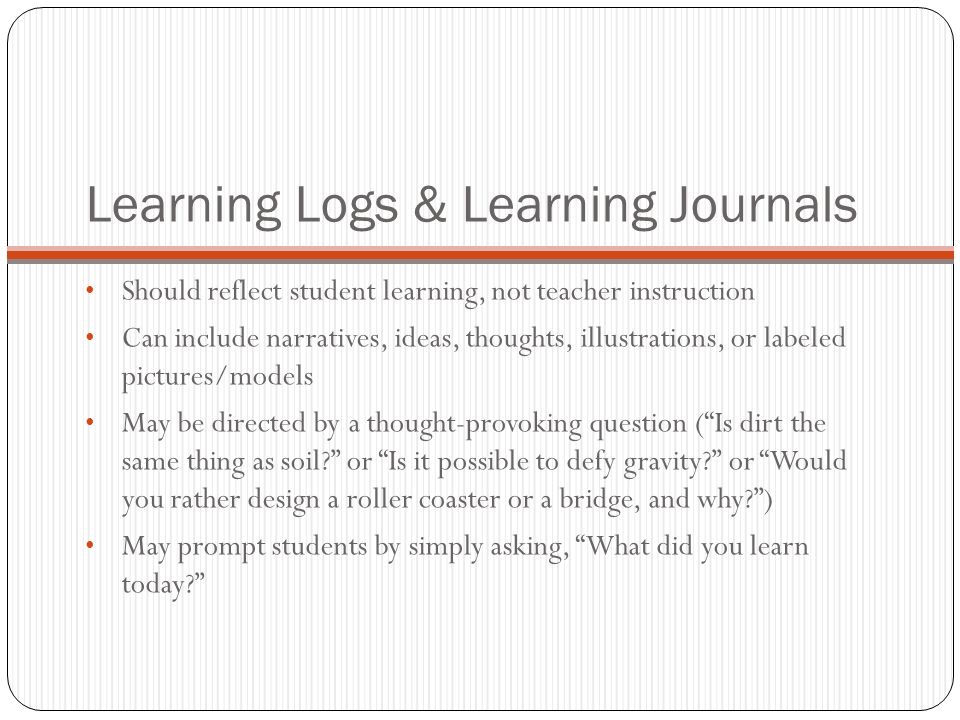 Learning Logs & Learning Journals Should reflect student learning, not teacher instruction Can include narratives, ideas, thoughts, illustrations, or