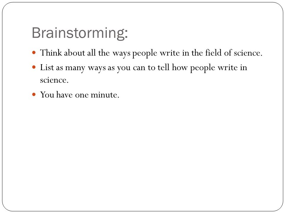 Brainstorming: Think about all the ways people write in the field of science. List as many ways as you can to tell how people write in science. You ha