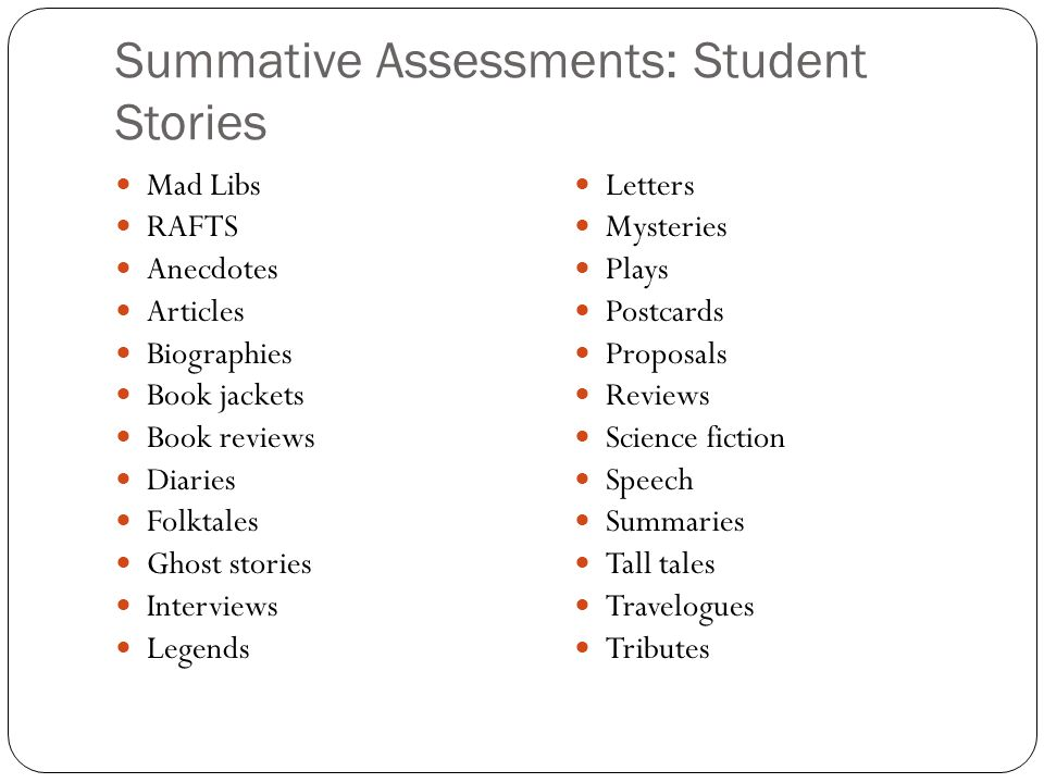 Summative Assessments: Student Stories Mad Libs RAFTS Anecdotes Articles Biographies Book jackets Book reviews Diaries Folktales Ghost stories Intervi