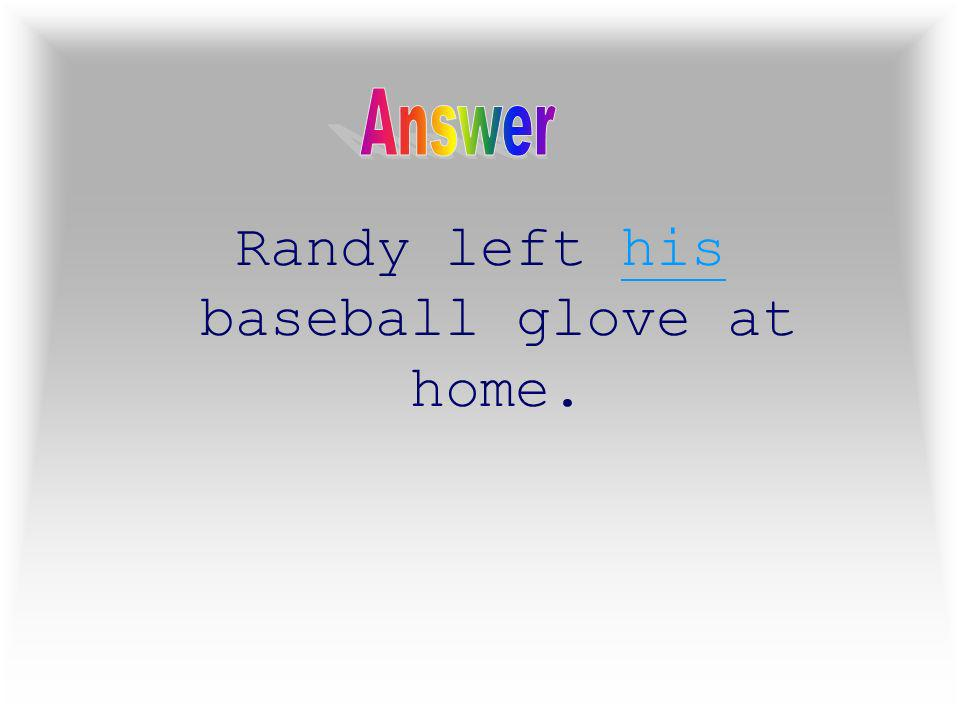 2 Randy left ____ baseball glove at home.