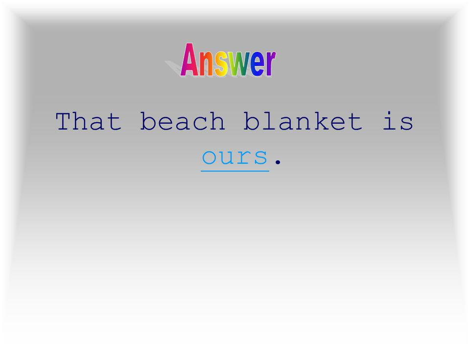 5 That beach blanket is ____.