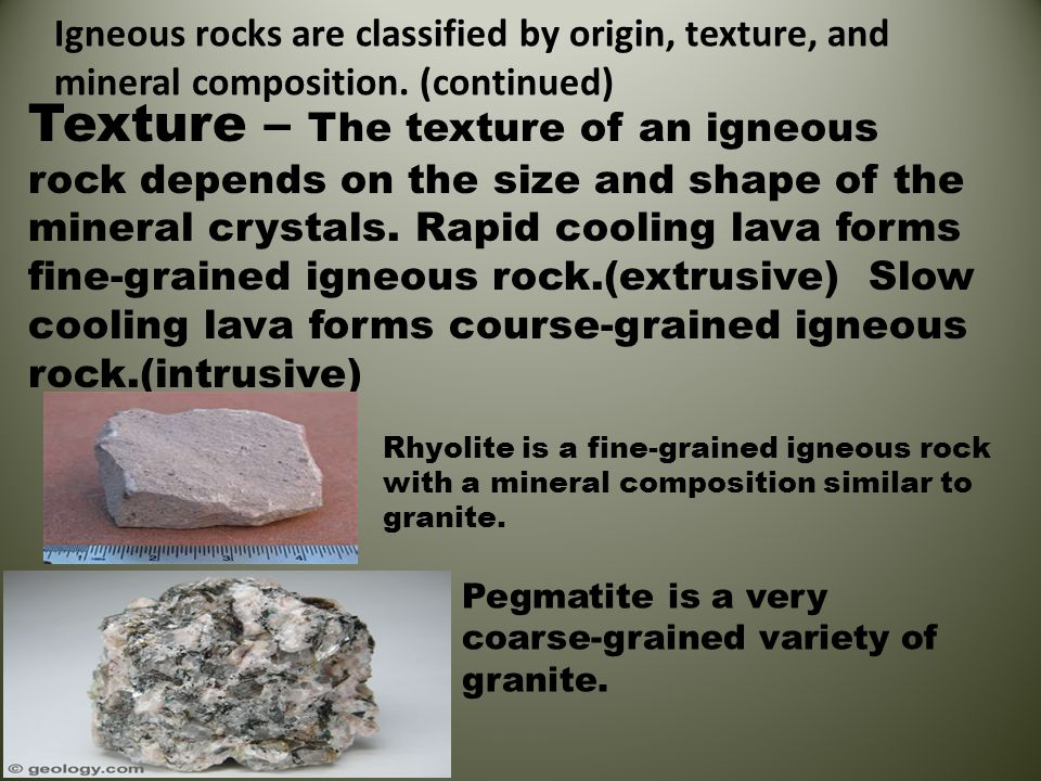 Igneous rocks are classified by origin, texture, and mineral composition. (continued) Texture – The texture of an igneous rock depends on the size and