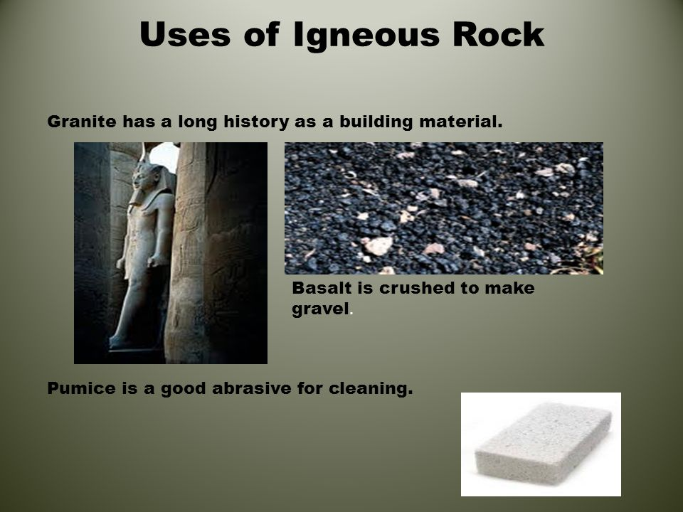 Uses of Igneous Rock Granite has a long history as a building material. Pumice is a good abrasive for cleaning. Basalt is crushed to make gravel.