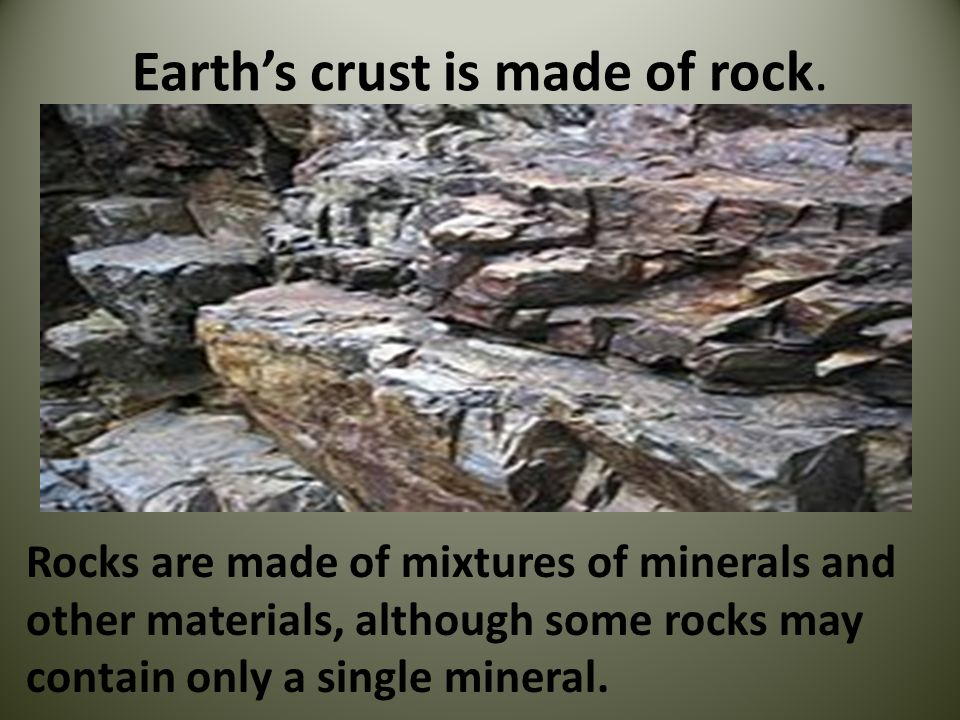 Earths crust is made of rock. Rocks are made of mixtures of minerals and other materials, although some rocks may contain only a single mineral.
