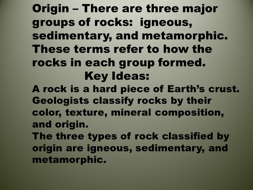 Origin – There are three major groups of rocks: igneous, sedimentary, and metamorphic. These terms refer to how the rocks in each group formed. Key Id