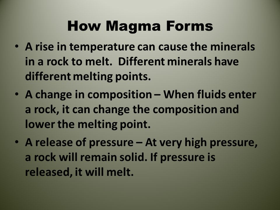 How Magma Forms A rise in temperature can cause the minerals in a rock to melt. Different minerals have different melting points. A change in composit