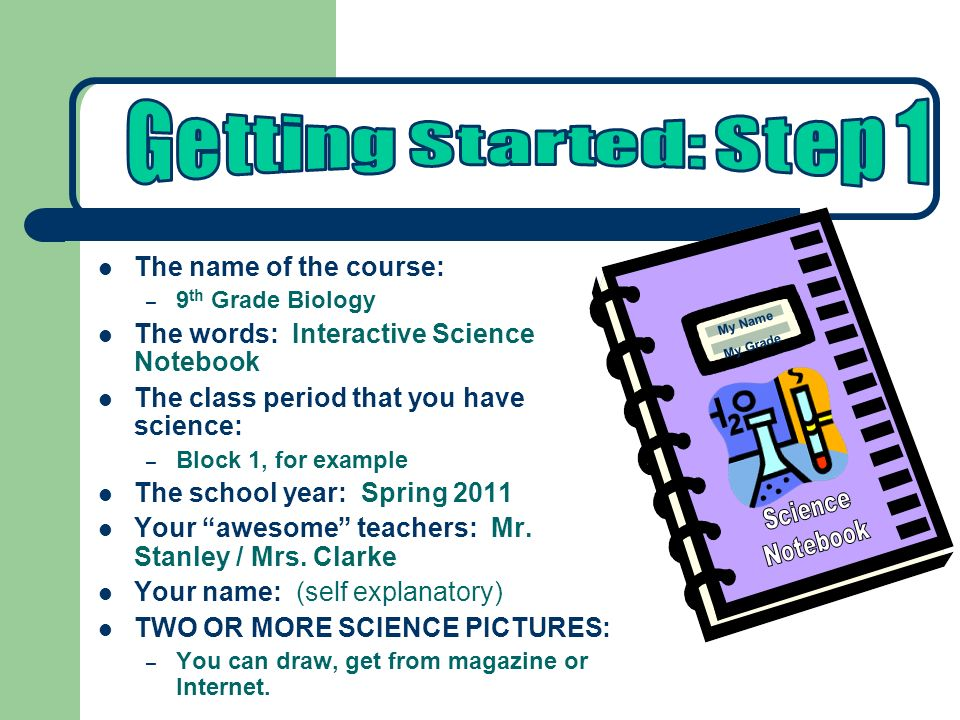 The name of the course: – 9 th Grade Biology The words: Interactive Science Notebook The class period that you have science: – Block 1, for example Th