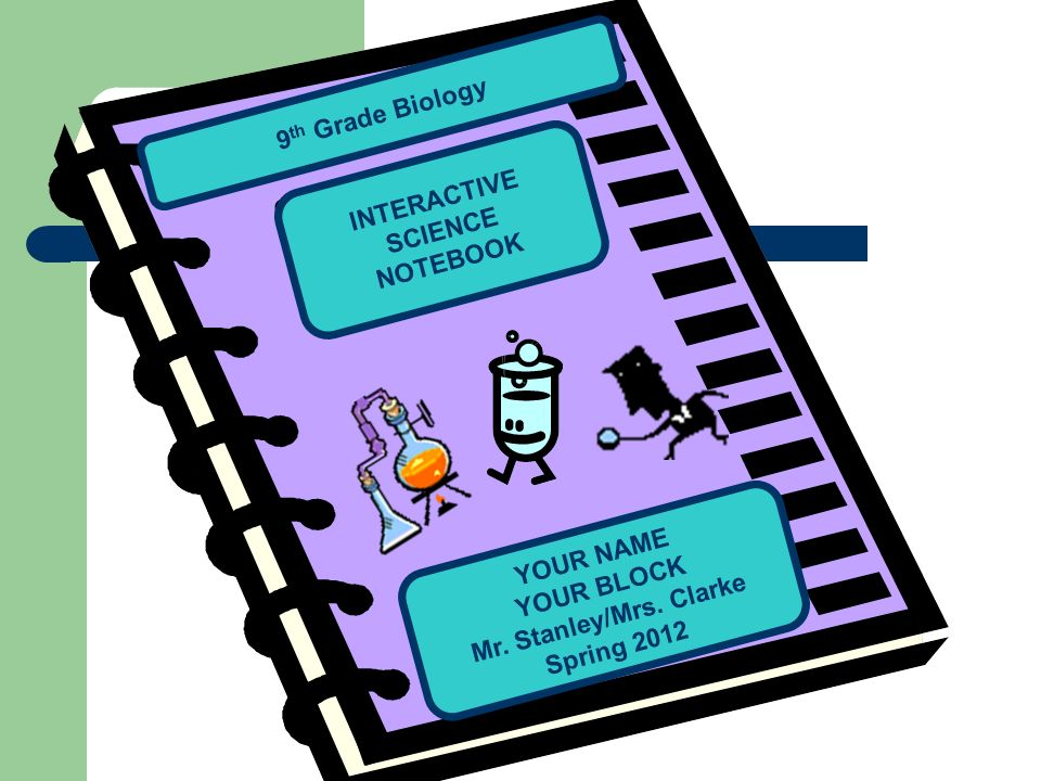 INTERACTIVE SCIENCE NOTEBOOK 9 th Grade Biology YOUR NAME YOUR BLOCK Mr.