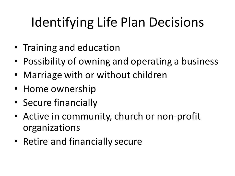 Identifying Life Plan Decisions Training and education Possibility of owning and operating a business Marriage with or without children Home ownership Secure financially Active in community, church or non-profit organizations Retire and financially secure