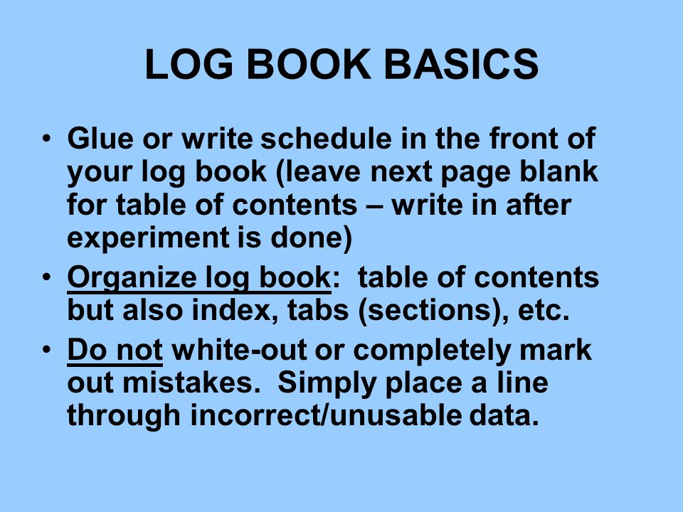 LOG BOOK BASICS Glue or write schedule in the front of your log book (leave next page blank for table of contents – write in after experiment is done)